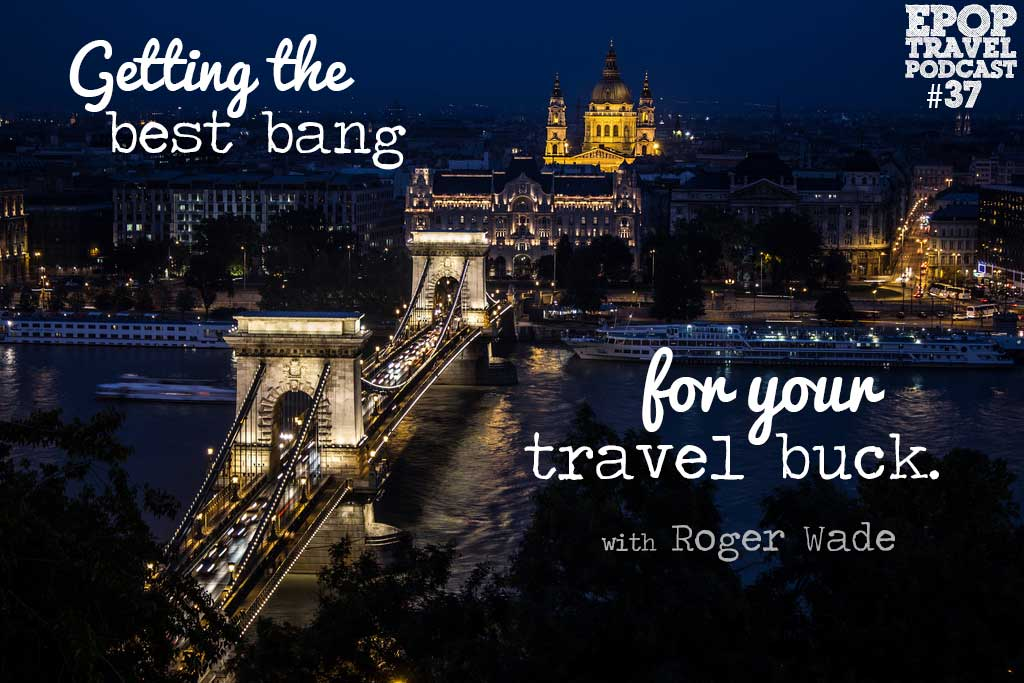 EPoP 037: Getting the Best Bang for Your Travel Buck with Roger Wade