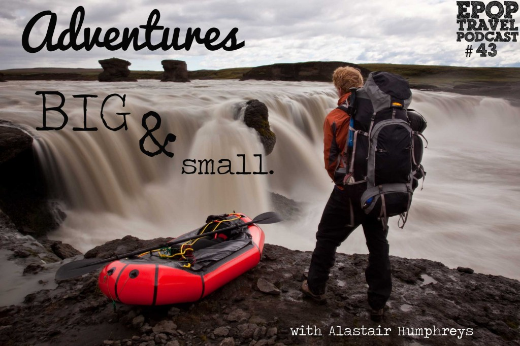 EPoP 043 : Adventures Big and Small with Alastair Humphreys