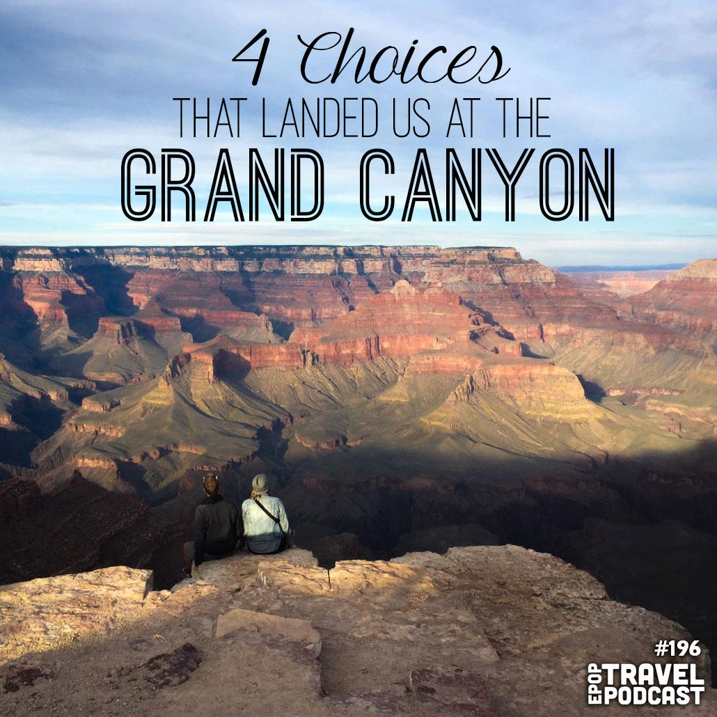 4 Choices That Landed Us at The Edge of The Grand Canyon