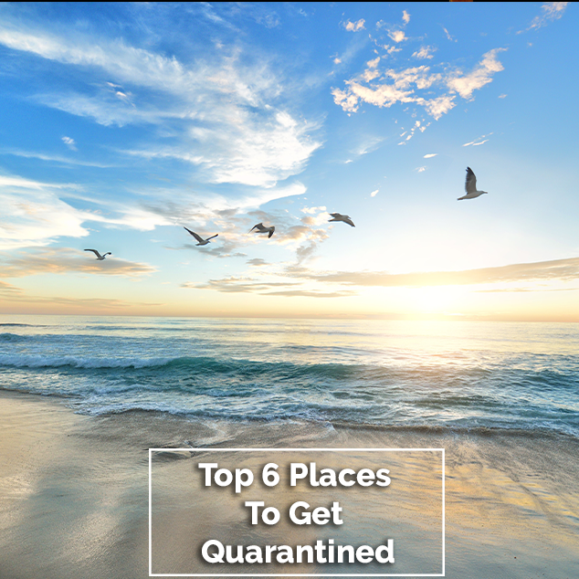 Top 6 Places To Get Quarantined