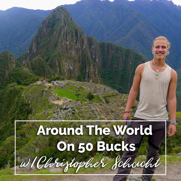 Around The World On 50 Bucks w/ Christopher Schacht